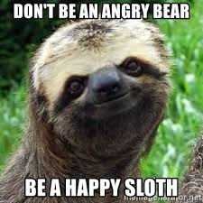 Angry Sloth Meme - don t be an angry bear be a happy sloth sarcastic sloth meme