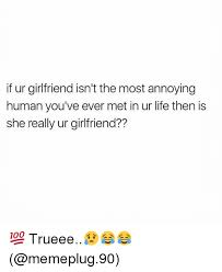 Annoying Girlfriend Meme - if ur girlfriend isn t the most annoying human you ve ever met in ur