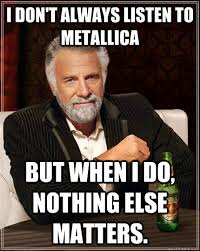 Metallica Meme - i don t always listen to metallica but when i do nothing else