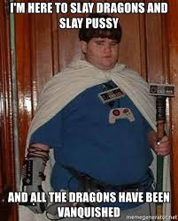 Pussy Meme - i m here to slay dragons and slay pussy and all the dragons have