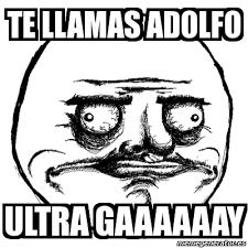 Gaaaaaay Meme - meme me gusta te llamas adolfo ultra gaaaaaay 1016249