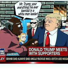 Uncle Ruckus Memes - mr trump your everything we ever in a white man leader um donald