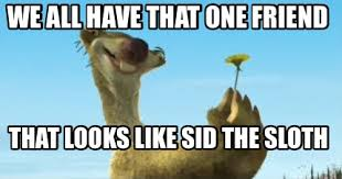 Sloth Meme Maker - meme maker we all have that one friend that looks like sid the sloth