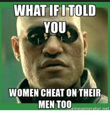 Women Meme Generator - what if told you women cheat on their men too meme generator net