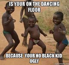 Ugly Smile Meme - is your on the dancing floor because your no black kid ugly