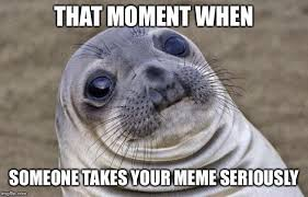 Meme Seriously - that moment when someone takes your meme seriously meme