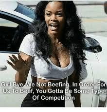Girl Bye Meme - girl bye e not beefing in order fo us to beef you gotta be some type