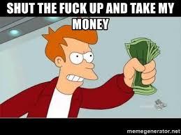 Shut Up And Take My Money Meme Generator - shut the fuck up and take my money fry shut up meme generator