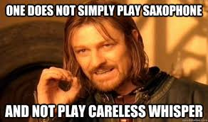 Saxophone Meme - one does not simply play saxophone and not play careless whisper