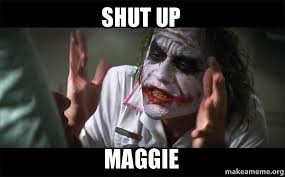 Maggie Meme - shut up maggie everyone loses their minds joker mind loss