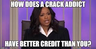 Crack Addict Meme - how does a crack addict have better credit than you meme