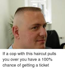 Haircut Meme - if a cop with this haircut pulls you over you have a 100 chance of