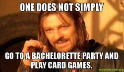 Bachelorette Party Meme - one does not simply go to a bachelorette party and play card games