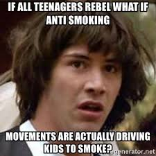 Anti Smoking Meme - if all teenagers rebel what if anti smoking movements are actually