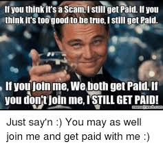 Scam Meme - if you think it s a scam i still get paid if you think it s too