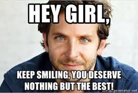 Keep Smiling Meme - hey girl keep smiling you deserve nothing but the best