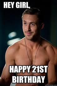 21 Birthday Meme - happy 21st birthday hey girl ego ryan gosling quickmeme