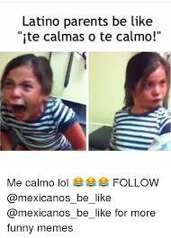 Latino Memes - latino parents be like ite calm as o te calmo me calmo lol