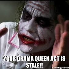 Drama Queen Meme - your drama queen act is stale