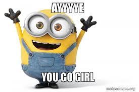 You Go Girl Meme - ayyyye you go girl happy minion make a meme