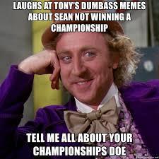 Dumbass Memes - laughs at tony s dumbass memes about sean not winning a