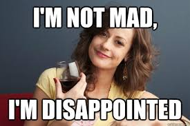 Im Mad Meme - i m not mad i m disappointed forever resentful mother quickmeme
