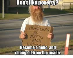 Hobo Memes - don tlike povert missing person homeless needs rich become a hobo