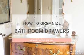Organizing Bathroom Drawers How To Organize Your Bathroom Drawers A Home To Grow Old In
