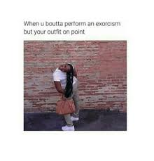 Exorcism Meme - when u boutta perform an exorcism but your outfit on point meme on
