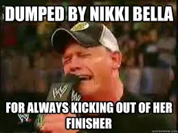 Funny John Cena Memes - dumped by nikki bella for always kicking out of her finisher john