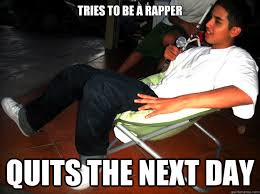 Rapper Memes - tries to be a rapper quits the next day wannabe rapper quickmeme