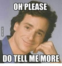 Please Tell Me More Meme - oh please do tell me more via 9gagcom tell me more meme on me me