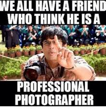 Photographer Meme - weall havea friend who think he is a professional photographer