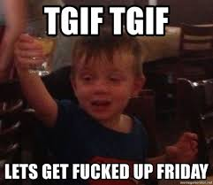 Lets Get Fucked Up Meme - tgif tgif lets get fucked up friday tgif friday meme generator