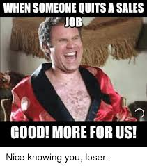 Nice Job Meme - when someone quits a sales job good more for us nice knowing you
