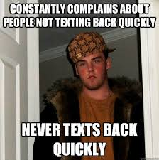 Not Texting Back Memes - constantly complains about people not texting back quickly never