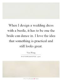 wedding dress quotes when i design a wedding dress with a bustle it has to be one