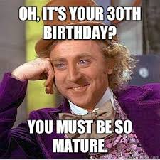 Birthday Meme 30 - condescending wonka oh its your 30th birthday you must be so