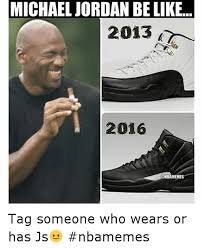 Meme Sneakers - michael jordan be like 2013 2016 tag someone who wears or has js