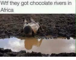 Africa Meme - wtf they got chocolate rivers in africa africa meme on esmemes com