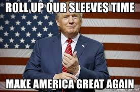 Roll Up Meme - roll up our sleeves time make america great again good guy trump