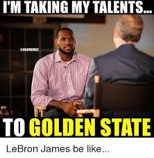 Nba Memes Lebron - i m taking my talents to golden state lebron james be like