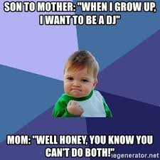 Mother And Son Meme - son to mother when i grow up i want to be a dj mom well honey
