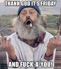 Thank Fuck Its Friday Meme - thank god it s friday and fuck a you fuck you hobo meme generator
