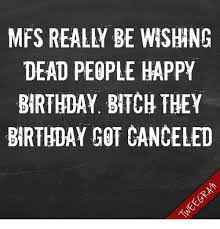 Happy Birthday Bitch Meme - dead people happy birthday bitch they birthday got canceled meme