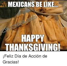 mexicans be like happy thanksgiving feliz día de acción de