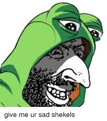 Shekels Meme - give me ur sad shekels dank meme on sizzle