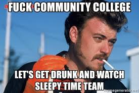 Community College Meme - fuck community college let s get drunk and watch sleepy time team