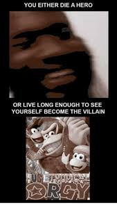 Villain Meme - you either die a hero or live long enough to see yourself become the