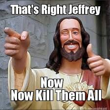 Jeffrey Meme - meme maker thats right jeffrey now kill them all now